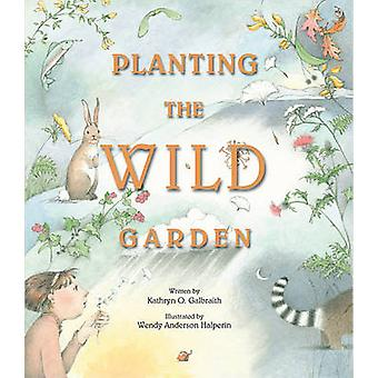 Planting the Wild Garden by Kathryn Osebold Galbraith - Wendy Anderso
