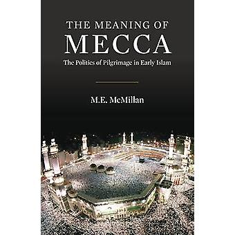 The Meaning of Mecca - The Politics of Pilgrimage in Early Islam by M.