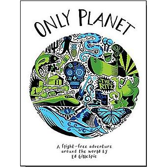 Only Planet - A Flight-Free Adventure Around the World by Ed Gillespie