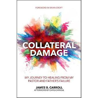 Collateral Damage - My Journey to Healing from My Pastor and Father's