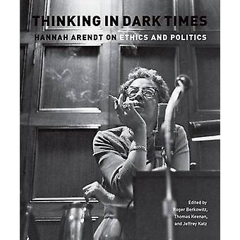 Thinking in Dark Times - Hannah Arendt on Ethics and Politics by Roger
