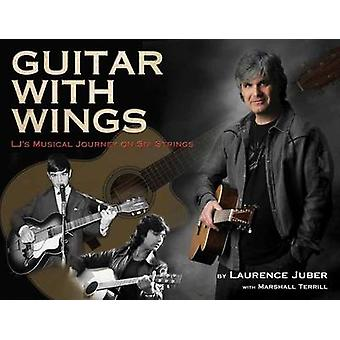 Guitar with Wings - WLJ's Musical Journey on Six Strings by Laurence J