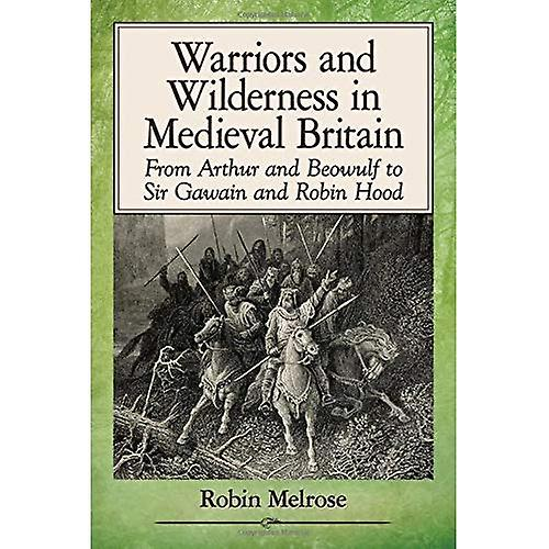 Warriors and Wilderness in Medieval Britain  From Arthur and Beowulf to Sir Gawain and Robin Hood