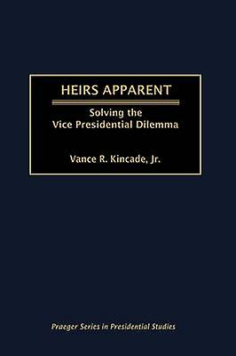 Heirs Apparent Solving the Vice Presidential Dilemma by Kincade & Vance R.