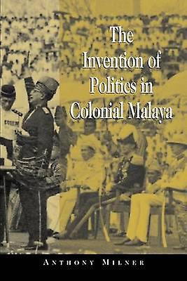 The Invention of Politics in Colonial Malaya Contesting Nationalism and the Expansion of the Public Sphere by Milner & Anthony