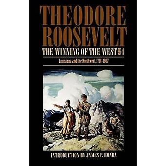 The Winning of the West Volume 4 Louisiana and the Northwest 17911807 by Roosevelt & Theodore