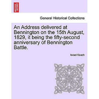 An Address delivered at Bennington on the 15th August 1829 it being the fiftysecond anniversary of Bennington Battle. by Keach & Israel