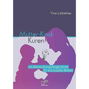 MutterKindKuren ALS Behandlungsm Glichkeit Fur Ersch Pfte M Tter by Liebetrau & Tina