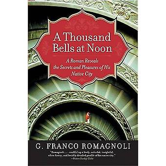 A Thousand Bells at Noon - A Roman Reveals the Secrets and Pleasures o