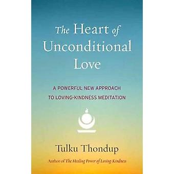 The Heart of Unconditional Love - A Powerful New Approach to Loving-Ki