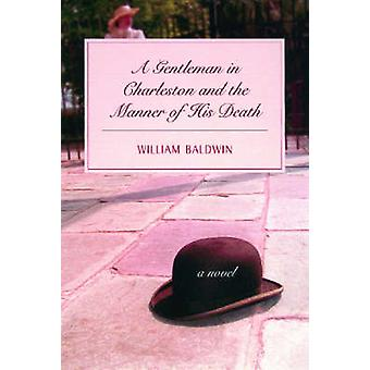 A Gentleman of Charleston and the Manner of His Death - A Novel by Wil