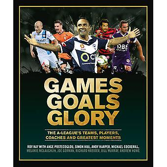 Games Goals Glory - The A-League's Teams - Players - Coaches and Great