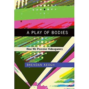 A Play of Bodies: How We Perceive Videogames (A Play� of Bodies)