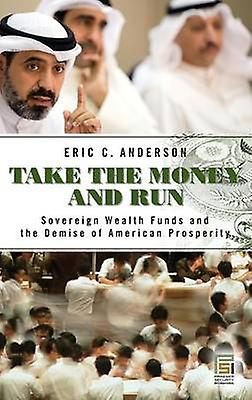 Take the Money and courir Sovereign Wealth Funds and the Demise of American Prosperity by Anderson & Eric