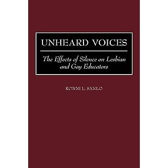 Unheard Voices The Effects of Silence on Lesbian and Gay Educators by Sanlo & Ronni L.