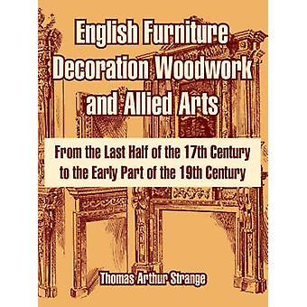 English Furniture Decoration Woodwork and Allied Arts From the Last Half of the 17th Century to the Early Part of the 19th Century by Strange & Thomas & Arthur