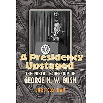 A Presidency Upstaged: The Public Leadership of George H. W. Bush (Joseph V. Hughes Jr. and Holly O. Hughes Series on the Presidency and Leadership)