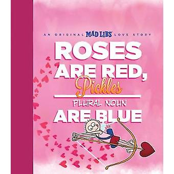 Roses Are Red - Pickles Are Blue - An Original Mad Libs Love Story by