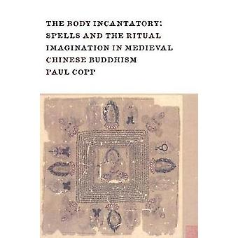 The Body Incantatory - Spells and the Ritual Imagination in Medieval C