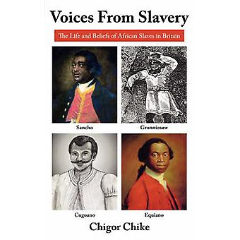 Voices from Slavery The Life and Beliefs of African Slaves in Britain by Chike & Chigor