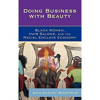 Doing Business with Beauty Black Women Hair Salons and the Racial Enclave Economy by Wingfield & Adia Harvey