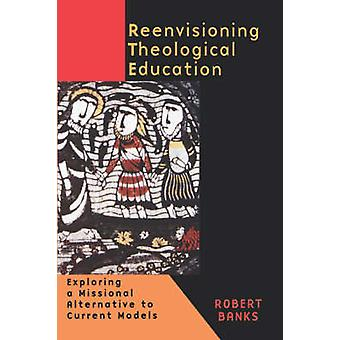 Reenvisioning Theological Education Exploring a Missional Alternative to Current Models by Banks & Robert
