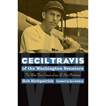 Cecil Travis of the Washington Senators The WarTorn Career of an AllStar Shortstop by Kirkpatrick & Rob