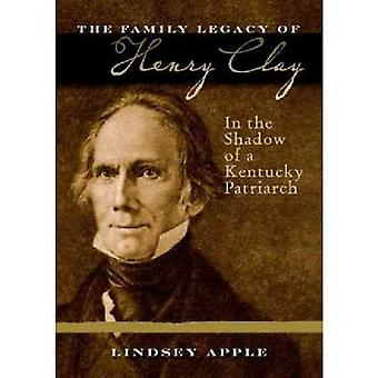 The Family Legacy of Henry Clay In the Shadow of a Kentucky Patriarch by Apple & Lindsey