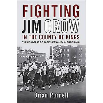 Fighting Jim Crow in the County of Kings The Congress of Racial Equality in Brooklyn by Purnell & Brian