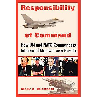 Responsibility of Command How Un and NATO Commanders Influenced Airpower Over Bosnia by Bucknam & Mark A.
