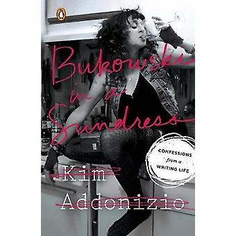 Bukowski in A Sundress - Confessions from a Writing Life by Kim Addoni