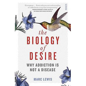 The Biology of Desire - Why Addiction is Not a Disease by Marc Lewis -