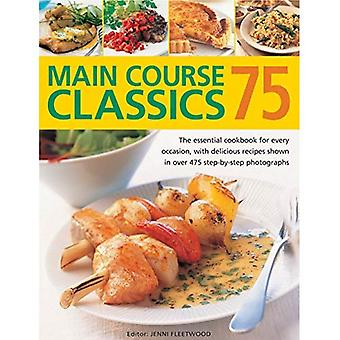 75 Main Course Classics: The Essential Cookbook for Every Occasion, with Delicious Recipes Shown in Over 475 Step-by-Step...