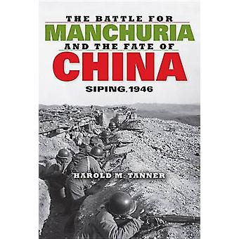 The Battle for Manchuria and the Fate of China Siping 1946 by Tanner & Harold M.
