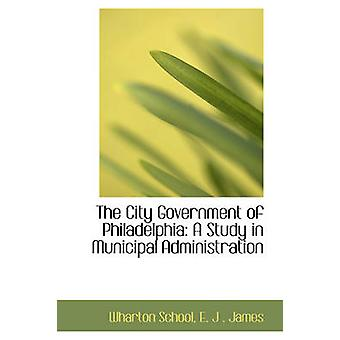 The City Government of Philadelphia A Study in Municipal Administration by School & Wharton