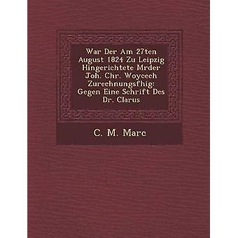 War Der Am 27ten August 1824 Zu Leipzig Hingerichtete Mrder Joh. Chr. Woycech Zurechnungsfhig Gegen Eine Schrift Des Dr. Clarus by Marc & C. M.