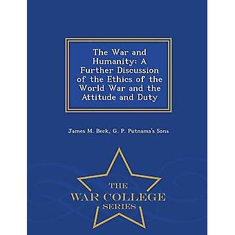 The War and Humanity A Further Discussion of the Ethics of the World War and the Attitude and Duty  War College Series by Beck & James M.