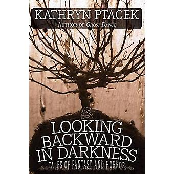 Looking Backward in Darkness Tales of Fantasy and Horror by Ptacek & Kathryn