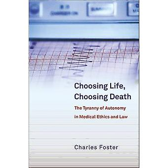 Choosing Life Choosing Death The Tyranny of Autonomy in Medical Ethics and Law by Foster & Charles