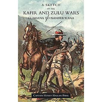 SKETCH OF THE KAFIR AND ZULU WARS GUADANA TO ISANDHLWANA by Henry Hallam Parr & Military Secretary to