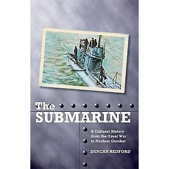 The Submarine - A Cultural History from the Great War to Nuclear Comba