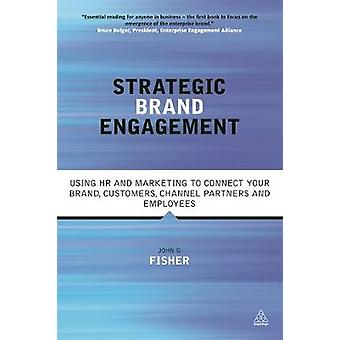 Strategic Brand Engagement Using HR and Marketing to Connect Your Brand Customers Channel Partners and Employees by Fisher & John G.