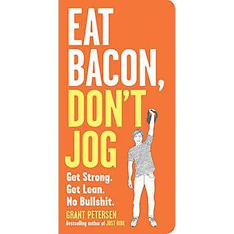 Äter Bacon - inte jogga - Get Strong. Få Lean. Inget skitsnack. av Grant Pe