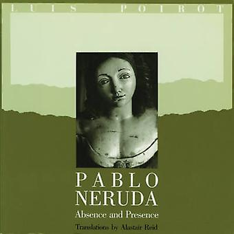 Pablo Neruda - Absence and Presence by Pablo Neruda - Alastair Reid -