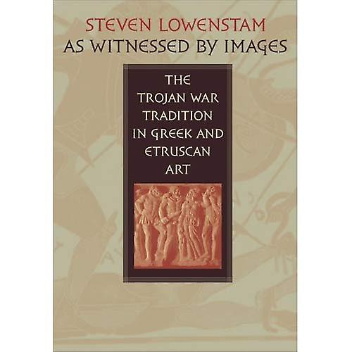 As Witnessed by Images  The Trojan War Tradition in Greek and Etruscan Art