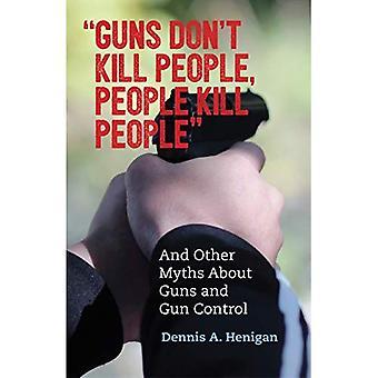 Les armes ne tuent les gens, on tue les gens: Et contrôlent les autres mythes au sujet de pistolet