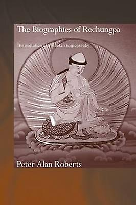 The Biographies of Rechungpa The Evolution of a Tibetan Hagiography by Roberts & Peter Alan