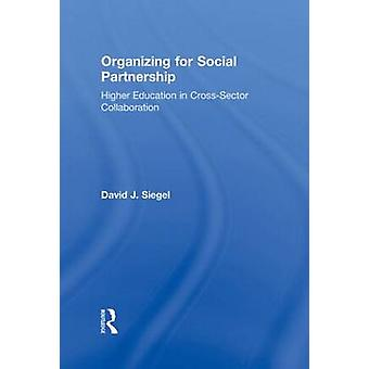 Organizing for Social Partnership Higher Education in CrossSector Collaboration by Siegel & David J.