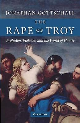 The Rape of Troy Evolution Violence and the World of Homer by Gottschall & Jonathan