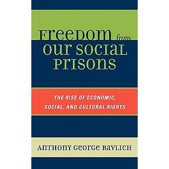Freedom from Our Social Prisons The Rise of Economic Social and Cultural Rights by Ravlich & Anthony George